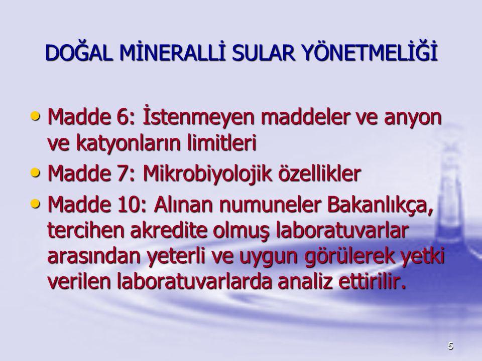 6 DOĞAL MİNERALLİ SULAR YÖNETMELİĞİ İşletmeci Tarafından Yapılacak Analizler • • Madde 30: İşletmeciler Müdürlük tarafından alınacak doğal mineralli su numunelerinin analizlerini, Ek-3 de ve 7 nci maddede yer alan parametreler yönünden 3 ayda bir, 6 ve 7 nci maddelerde yer alan parametreler yönünden senede bir, 10 uncu madde belirtilen laboratuvarlarda analiz ettirmek ve alacakları raporları her yıl için ayrı dosyalarda saklamakla ve Müdürlük kanalıyla Bakanlığa bildirmekle mükelleftir.