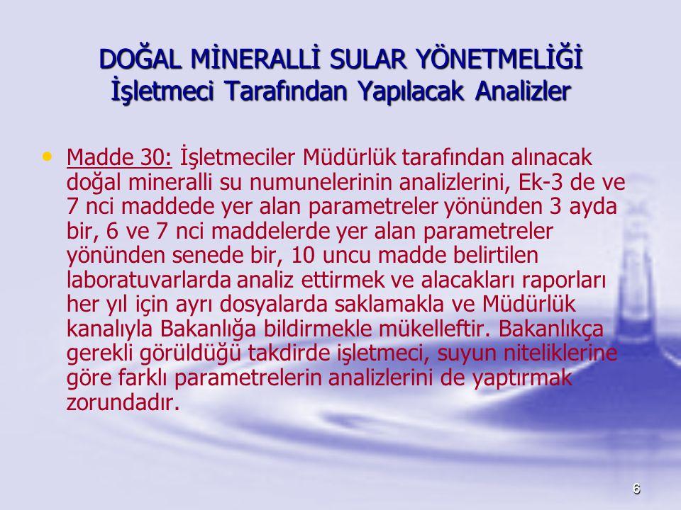6 DOĞAL MİNERALLİ SULAR YÖNETMELİĞİ İşletmeci Tarafından Yapılacak Analizler • • Madde 30: İşletmeciler Müdürlük tarafından alınacak doğal mineralli s