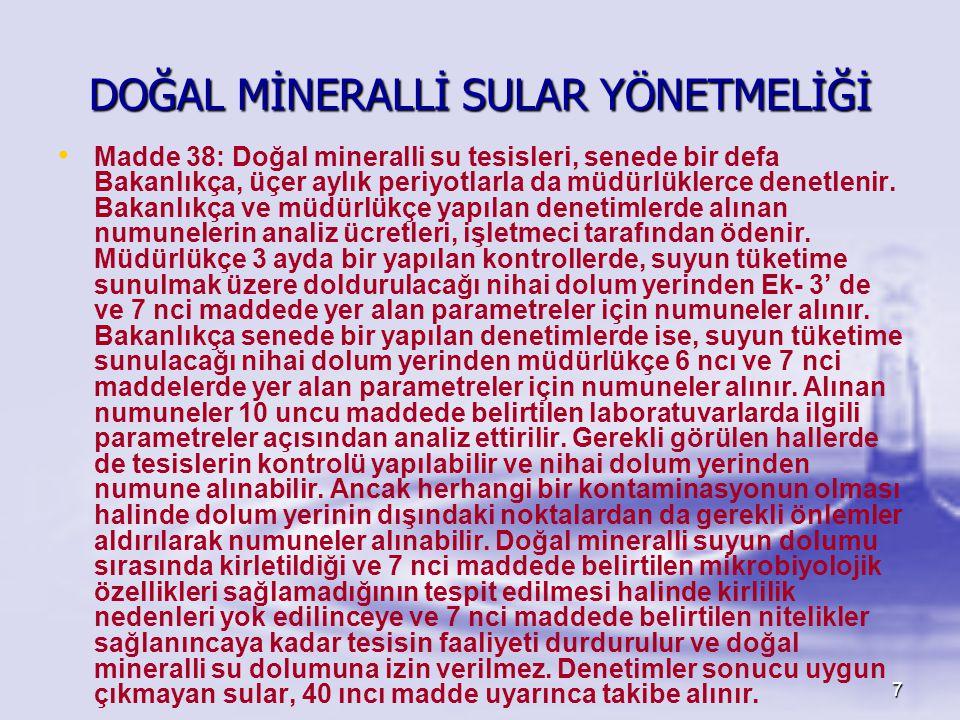 7 DOĞAL MİNERALLİ SULAR YÖNETMELİĞİ • • Madde 38: Doğal mineralli su tesisleri, senede bir defa Bakanlıkça, üçer aylık periyotlarla da müdürlüklerce d