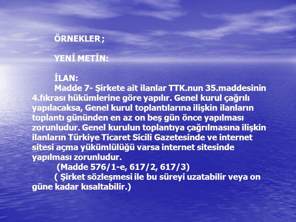 ÖRNEKLER ; YENİ METİN: İLAN: Madde 7- Şirkete ait ilanlar TTK.nun 35.maddesinin 4.fıkrası hükümlerine göre yapılır.