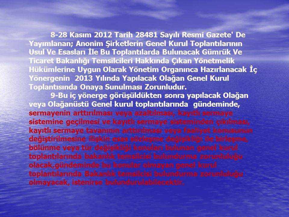 8-28 Kasım 2012 Tarih 28481 Sayılı Resmi Gazete De Yayımlanan; Anonim Şirketlerin Genel Kurul Toplantılarının Usul Ve Esasları İle Bu Toplantılarda Bulunacak Gümrük Ve Ticaret Bakanlığı Temsilcileri Hakkında Çıkan Yönetmelik Hükümlerine Uygun Olarak Yönetim Organınca Hazırlanacak İç Yönergenin 2013 Yılında Yapılacak Olağan Genel Kurul Toplantısında Onaya Sunulması Zorunludur.