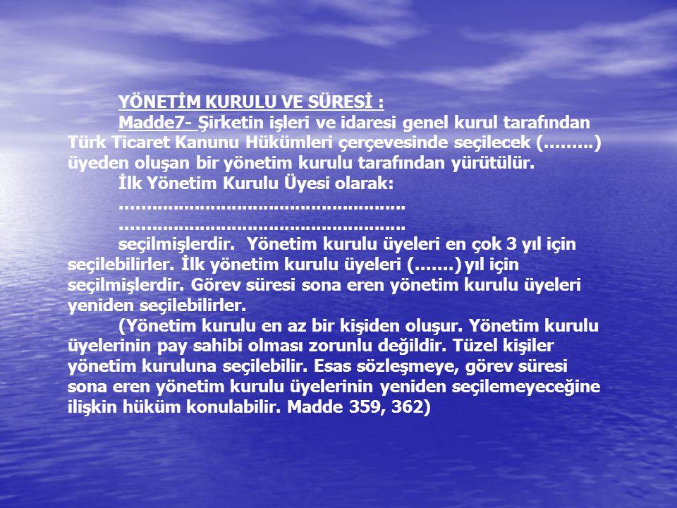 YÖNETİM KURULU VE SÜRESİ : Madde7- Şirketin işleri ve idaresi genel kurul tarafından Türk Ticaret Kanunu Hükümleri çerçevesinde seçilecek (.........) üyeden oluşan bir yönetim kurulu tarafından yürütülür.
