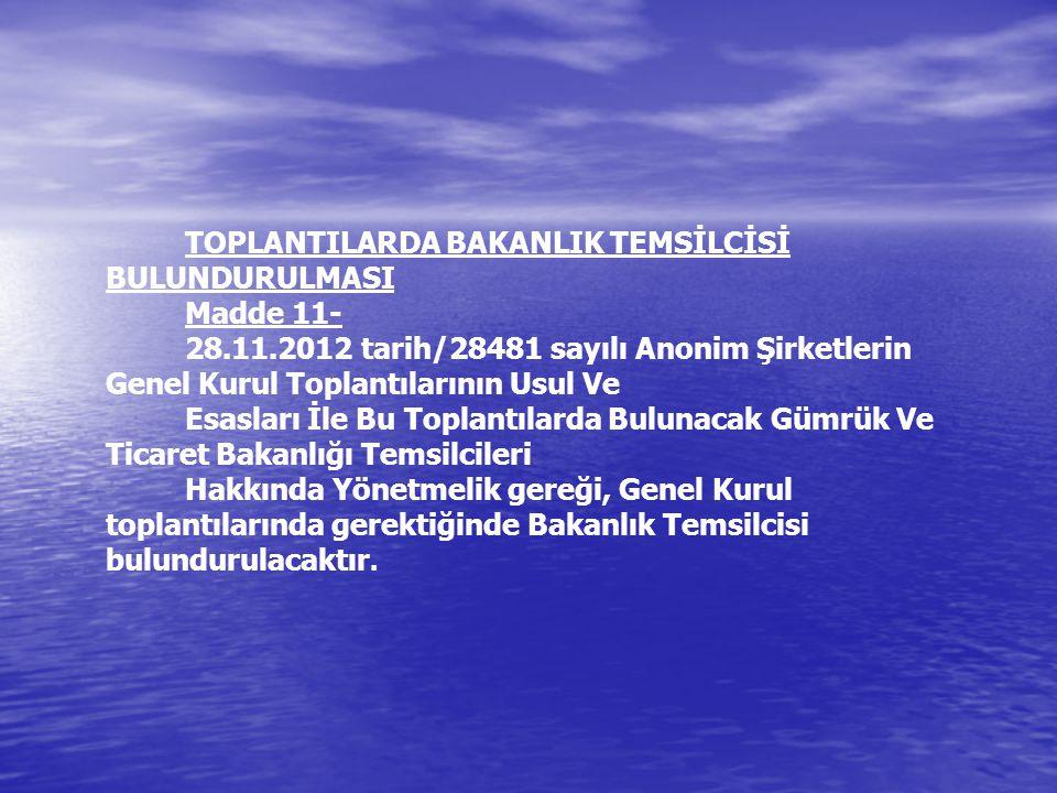 TOPLANTILARDA BAKANLIK TEMSİLCİSİ BULUNDURULMASI Madde 11- 28.11.2012 tarih/28481 sayılı Anonim Şirketlerin Genel Kurul Toplantılarının Usul Ve Esasları İle Bu Toplantılarda Bulunacak Gümrük Ve Ticaret Bakanlığı Temsilcileri Hakkında Yönetmelik gereği, Genel Kurul toplantılarında gerektiğinde Bakanlık Temsilcisi bulundurulacaktır.