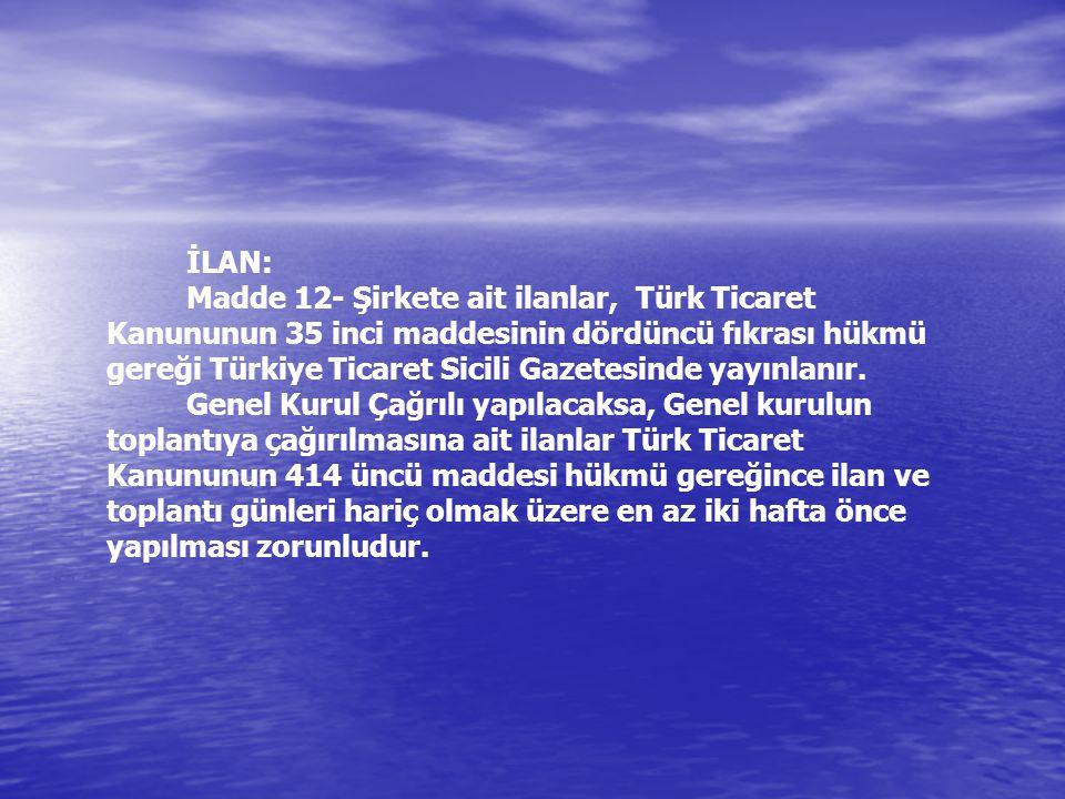 İLAN: Madde 12- Şirkete ait ilanlar, Türk Ticaret Kanununun 35 inci maddesinin dördüncü fıkrası hükmü gereği Türkiye Ticaret Sicili Gazetesinde yayınlanır.