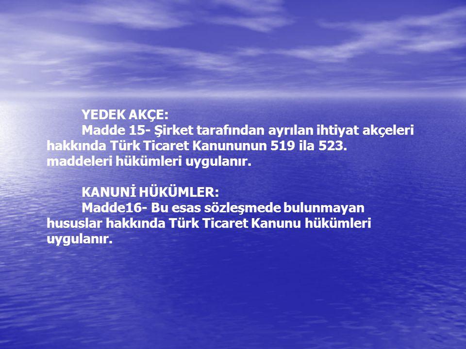 YEDEK AKÇE: Madde 15- Şirket tarafından ayrılan ihtiyat akçeleri hakkında Türk Ticaret Kanununun 519 ila 523.