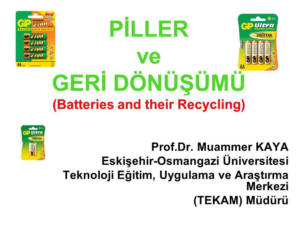 PİLLER ve GERİ DÖNÜŞÜMÜ (Batteries and their Recycling) Prof.Dr. Muammer KAYA Eskişehir-Osmangazi Üniversitesi Teknoloji Eğitim, Uygulama ve Araştırma