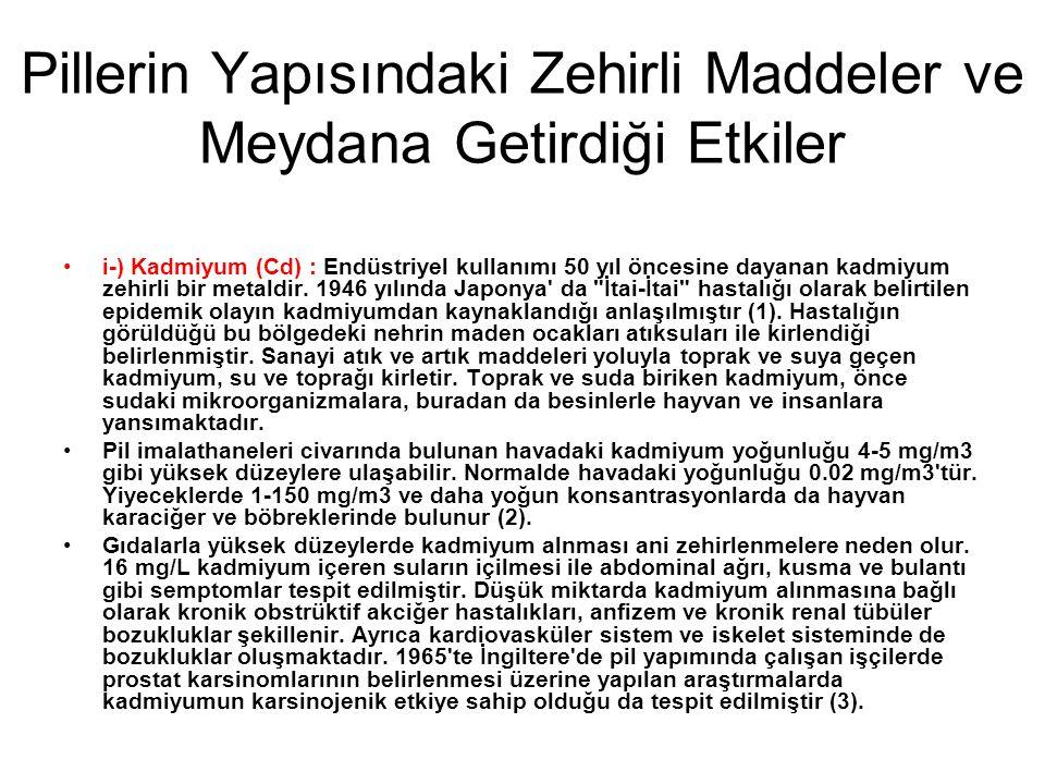 Pillerin Yapısındaki Zehirli Maddeler ve Meydana Getirdiği Etkiler •i-) Kadmiyum (Cd) : Endüstriyel kullanımı 50 yıl öncesine dayanan kadmiyum zehirli