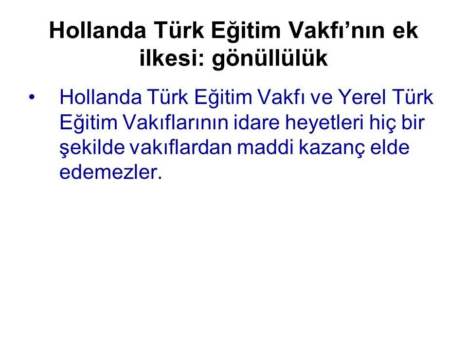 Hollanda Türk Eğitim Vakfı'nın ek ilkesi: gönüllülük •Hollanda Türk Eğitim Vakfı ve Yerel Türk Eğitim Vakıflarının idare heyetleri hiç bir şekilde vakıflardan maddi kazanç elde edemezler.