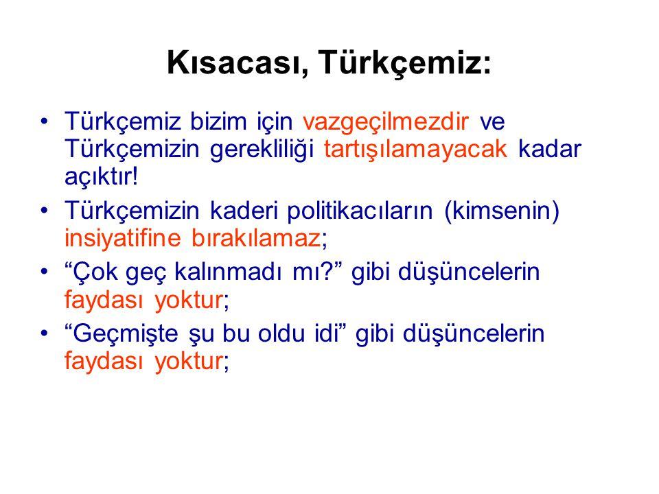 Kısacası, Türkçemiz: •Türkçemiz bizim için vazgeçilmezdir ve Türkçemizin gerekliliği tartışılamayacak kadar açıktır.