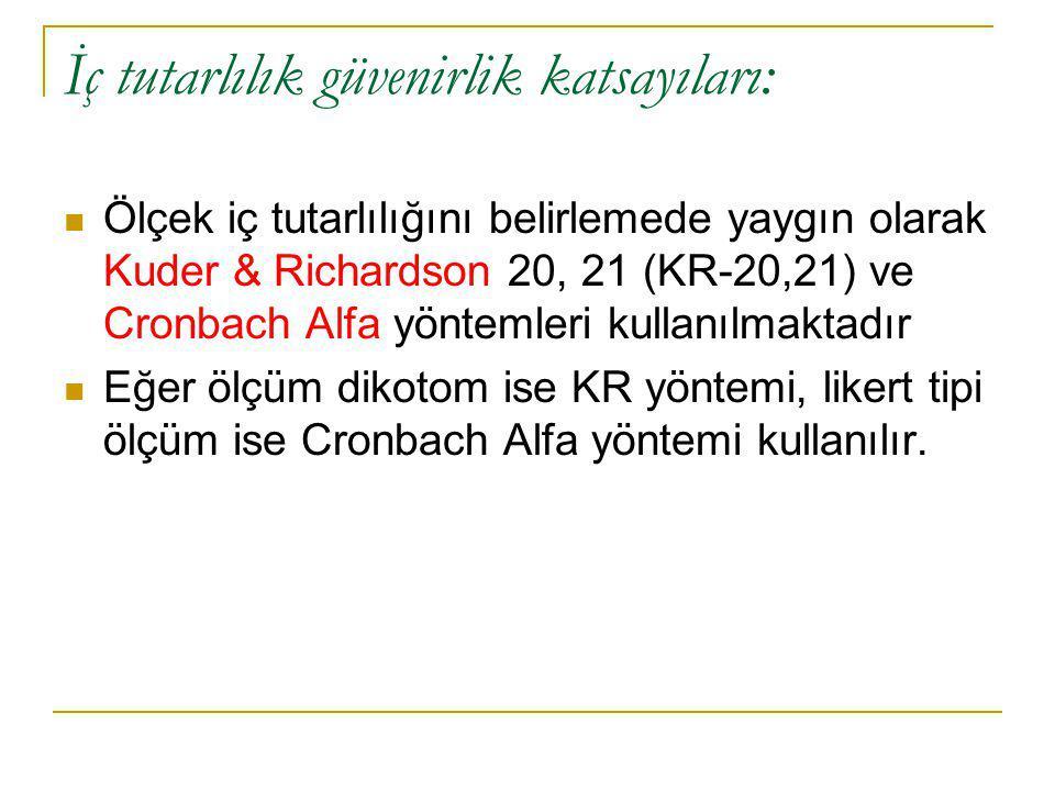 İç tutarlılık güvenirlik katsayıları:  Ölçek iç tutarlılığını belirlemede yaygın olarak Kuder & Richardson 20, 21 (KR-20,21) ve Cronbach Alfa yöntemleri kullanılmaktadır  Eğer ölçüm dikotom ise KR yöntemi, likert tipi ölçüm ise Cronbach Alfa yöntemi kullanılır.