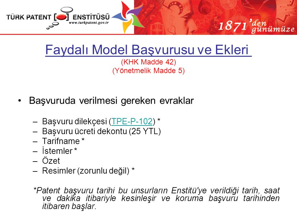 Faydalı Model Başvurusu ve Ekleri (KHK Madde 42) (Yönetmelik Madde 5) •Başvuruda verilmesi gereken evraklar –Başvuru dilekçesi (TPE-P-102) *TPE-P-102