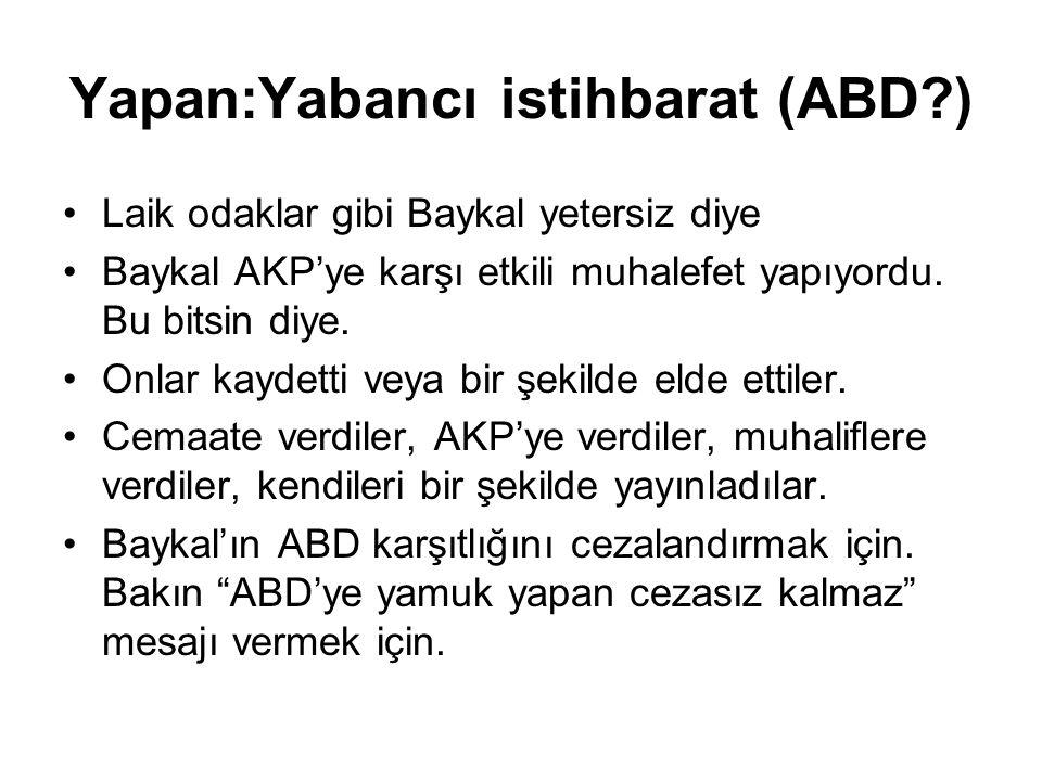 Yapan:Yabancı istihbarat (ABD?) •Laik odaklar gibi Baykal yetersiz diye •Baykal AKP'ye karşı etkili muhalefet yapıyordu.