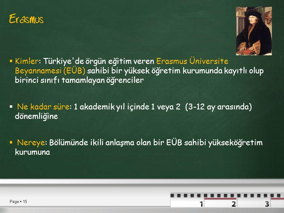 Page  15 Erasmus  Kimler: Türkiye de örgün eğitim veren Erasmus Üniversite Beyannamesi (EÜB) sahibi bir yüksek öğretim kurumunda kayıtlı olup birinci sınıfı tamamlayan öğrenciler  Ne kadar süre: 1 akademik yıl içinde 1 veya 2 (3-12 ay arasında) dönemliğine  Nereye: Bölümünde ikili anlaşma olan bir EÜB sahibi yükseköğretim kurumuna