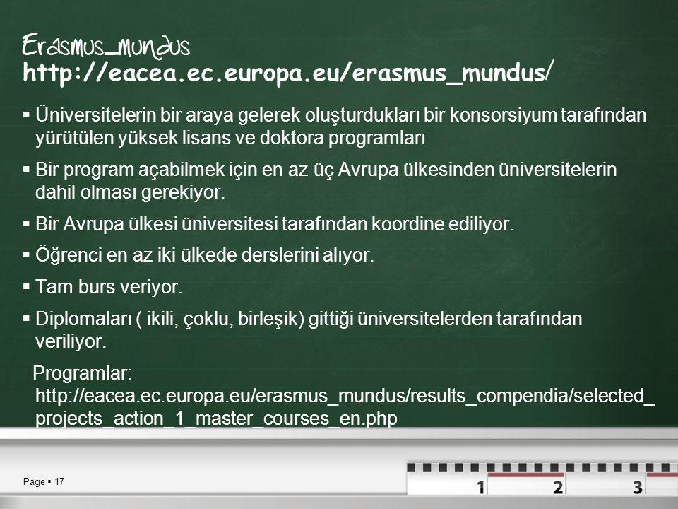 Page  17 Erasmus_mundus http://eacea.ec.europa.eu/erasmus_mundus /  Üniversitelerin bir araya gelerek oluşturdukları bir konsorsiyum tarafından yürütülen yüksek lisans ve doktora programları  Bir program açabilmek için en az üç Avrupa ülkesinden üniversitelerin dahil olması gerekiyor.