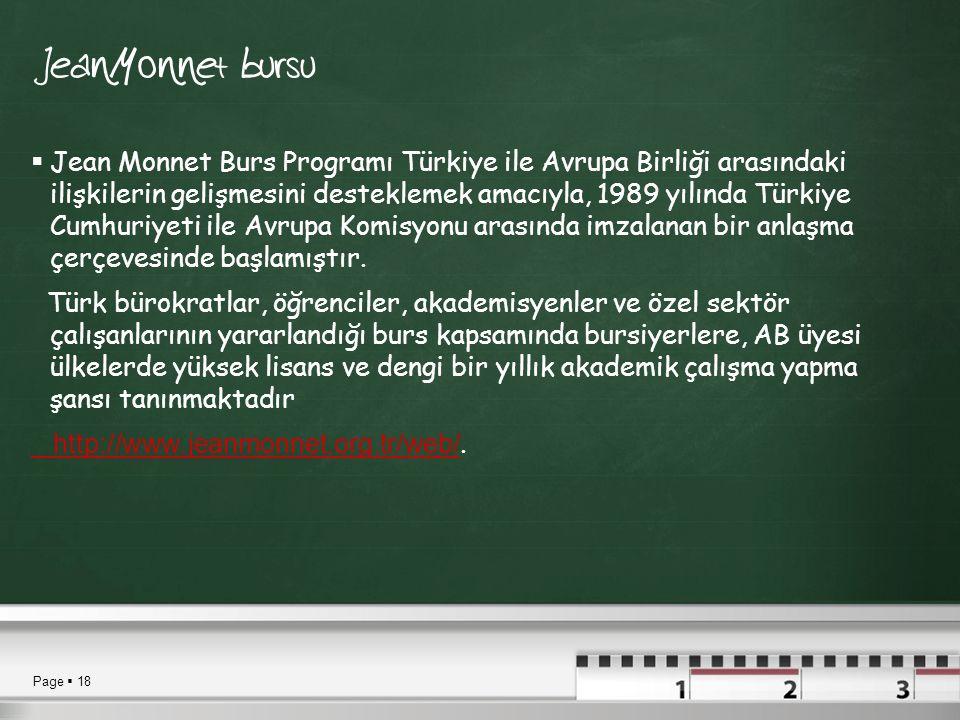 Page  18 Jean Monnet bursu  Jean Monnet Burs Programı Türkiye ile Avrupa Birliği arasındaki ilişkilerin gelişmesini desteklemek amacıyla, 1989 yılında Türkiye Cumhuriyeti ile Avrupa Komisyonu arasında imzalanan bir anlaşma çerçevesinde başlamıştır.