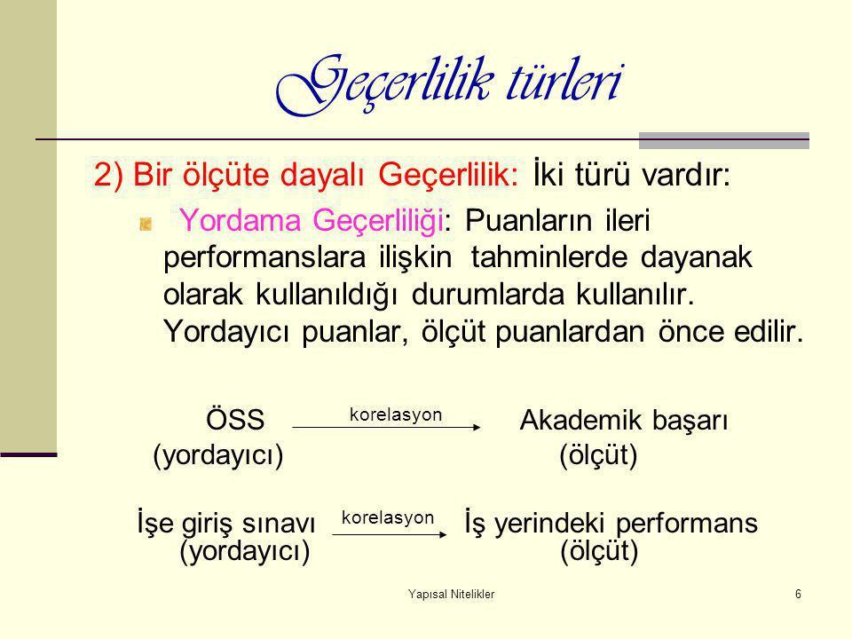 Yapısal Nitelikler6 Geçerlilik türleri 2) Bir ölçüte dayalı Geçerlilik: İki türü vardır: Yordama Geçerliliği: Puanların ileri performanslara ilişkin t