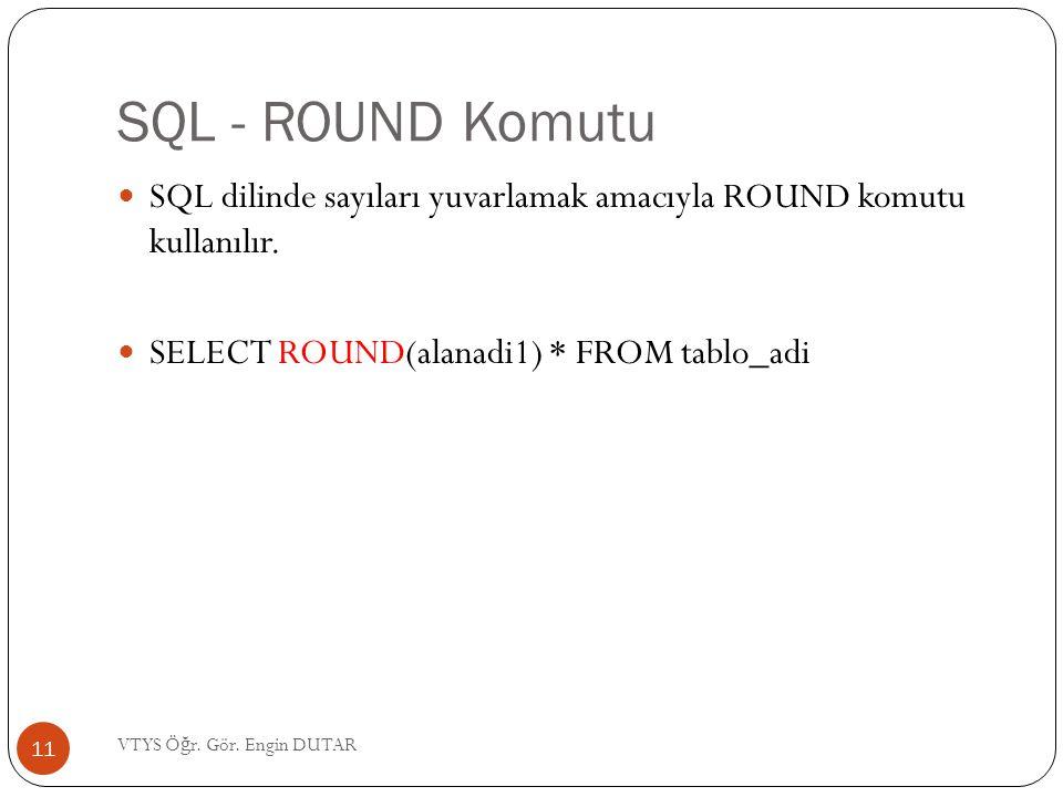 SQL - ROUND Komutu  SQL dilinde sayıları yuvarlamak amacıyla ROUND komutu kullanılır.  SELECT ROUND(alanadi1) * FROM tablo_adi 11 VTYS Ö ğ r. Gör. E