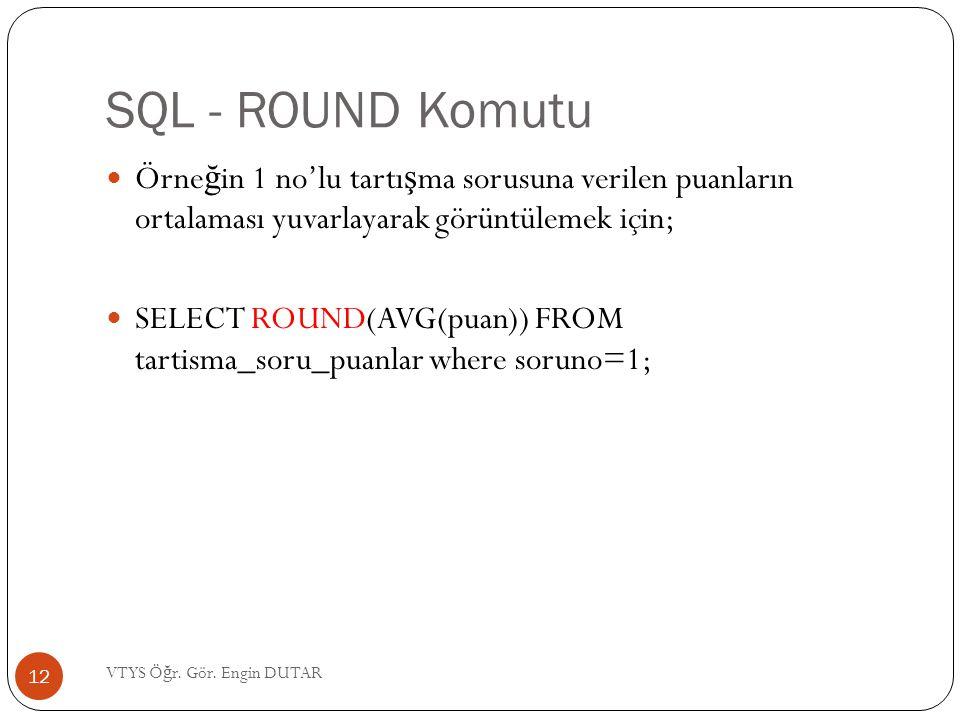 SQL - ROUND Komutu  Örne ğ in 1 no'lu tartı ş ma sorusuna verilen puanların ortalaması yuvarlayarak görüntülemek için;  SELECT ROUND(AVG(puan)) FROM