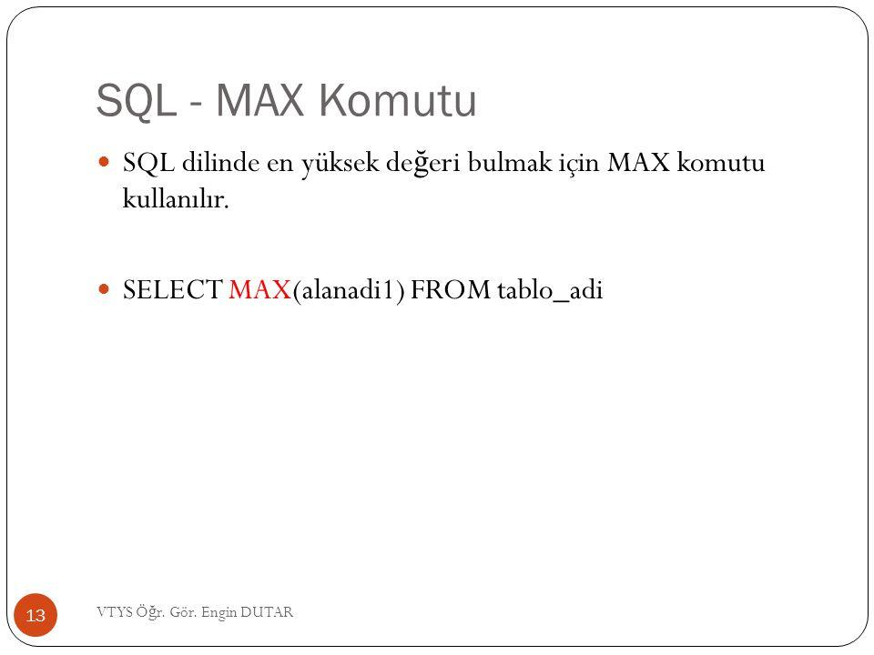 SQL - MAX Komutu  SQL dilinde en yüksek de ğ eri bulmak için MAX komutu kullanılır.  SELECT MAX(alanadi1) FROM tablo_adi 13 VTYS Ö ğ r. Gör. Engin D