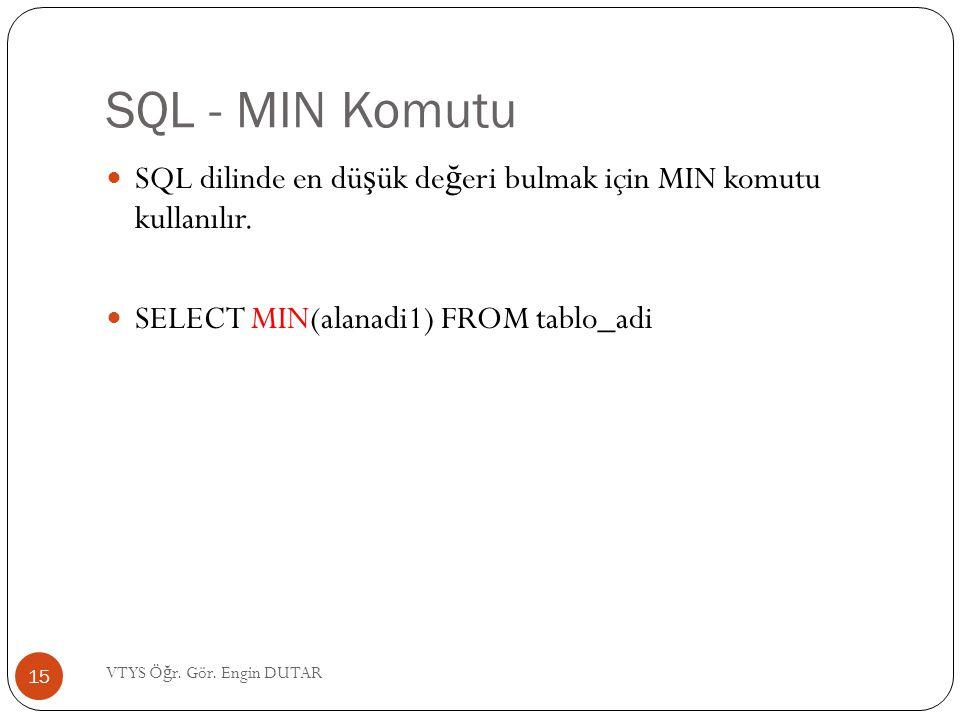 SQL - MIN Komutu  SQL dilinde en dü ş ük de ğ eri bulmak için MIN komutu kullanılır.  SELECT MIN(alanadi1) FROM tablo_adi 15 VTYS Ö ğ r. Gör. Engin