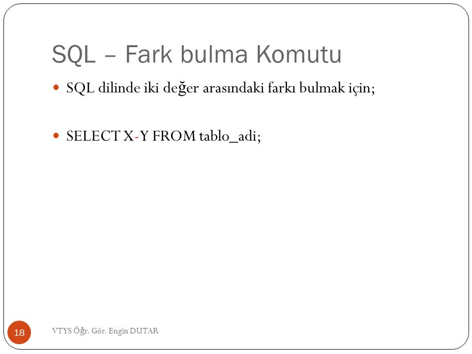 SQL – Fark bulma Komutu  SQL dilinde iki de ğ er arasındaki farkı bulmak için;  SELECT X-Y FROM tablo_adi; 18 VTYS Ö ğ r. Gör. Engin DUTAR