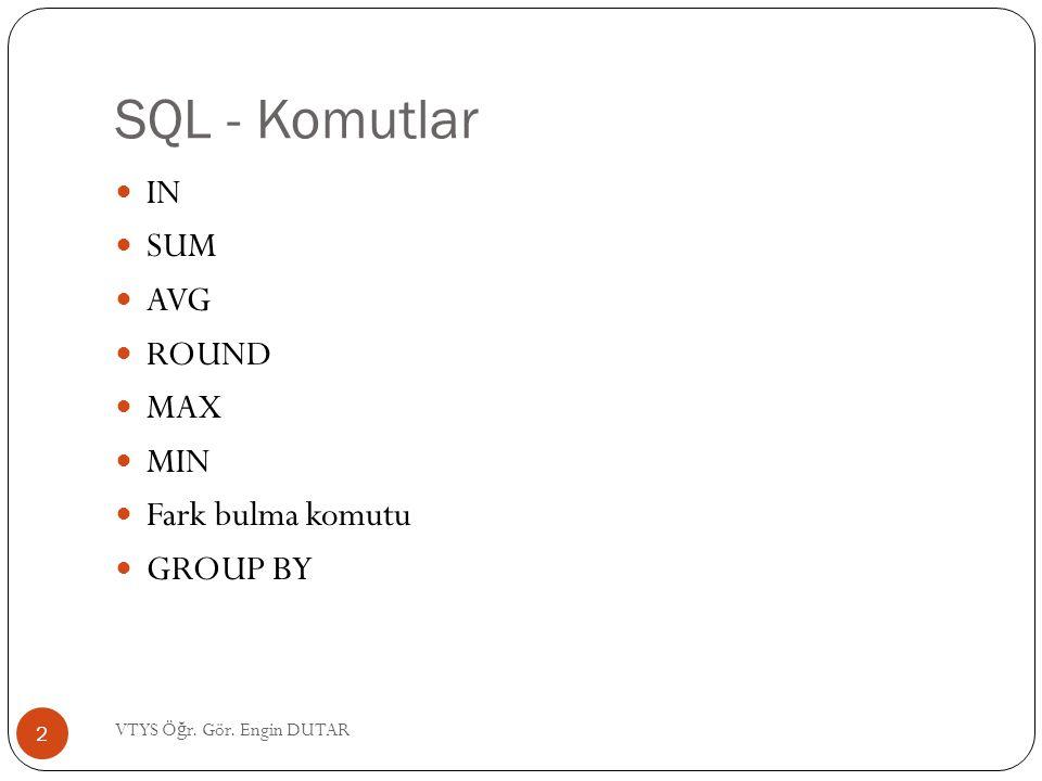 SQL - Komutlar  IN  SUM  AVG  ROUND  MAX  MIN  Fark bulma komutu  GROUP BY 2 VTYS Ö ğ r. Gör. Engin DUTAR