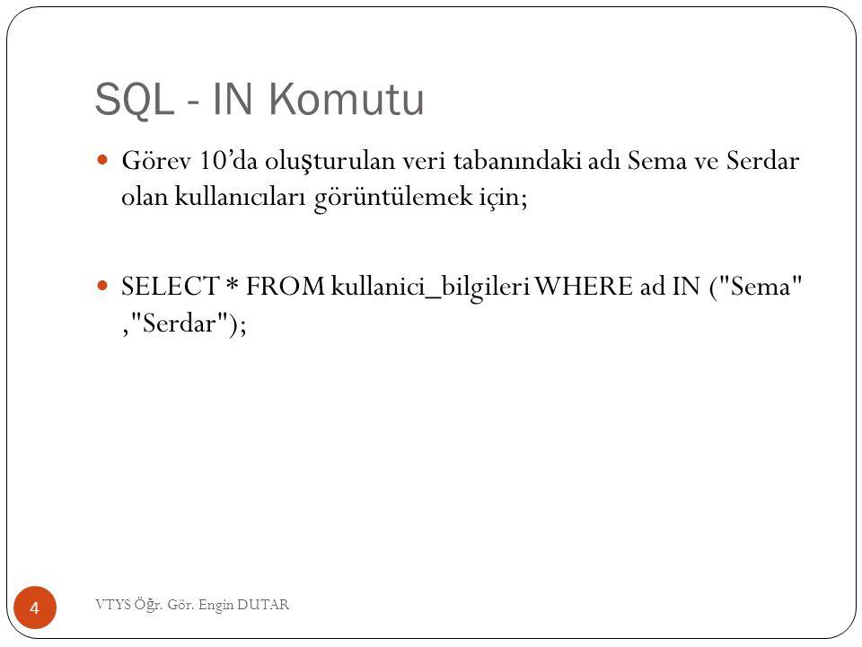 SQL - IN Komutu  Görev 10'da olu ş turulan veri tabanındaki adı Sema ve Serdar olan kullanıcıları görüntülemek için;  SELECT * FROM kullanici_bilgil