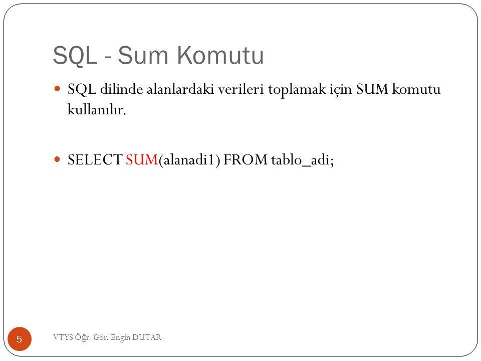 SQL - Sum Komutu  SQL dilinde alanlardaki verileri toplamak için SUM komutu kullanılır.  SELECT SUM(alanadi1) FROM tablo_adi; 5 VTYS Ö ğ r. Gör. Eng