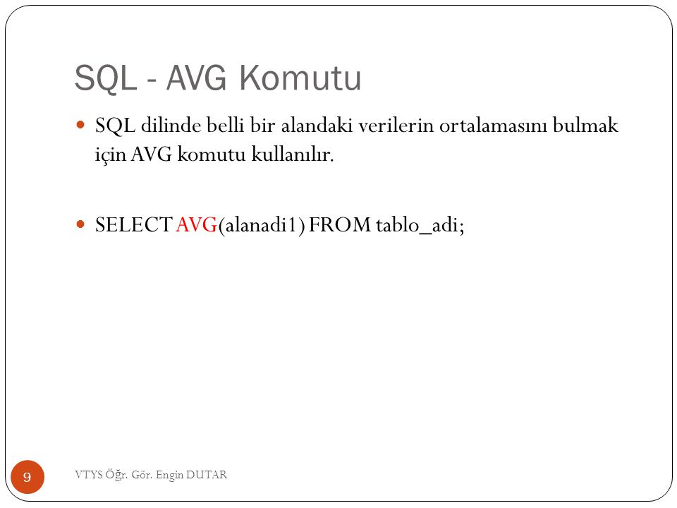 SQL - AVG Komutu  SQL dilinde belli bir alandaki verilerin ortalamasını bulmak için AVG komutu kullanılır.  SELECT AVG(alanadi1) FROM tablo_adi; 9 V