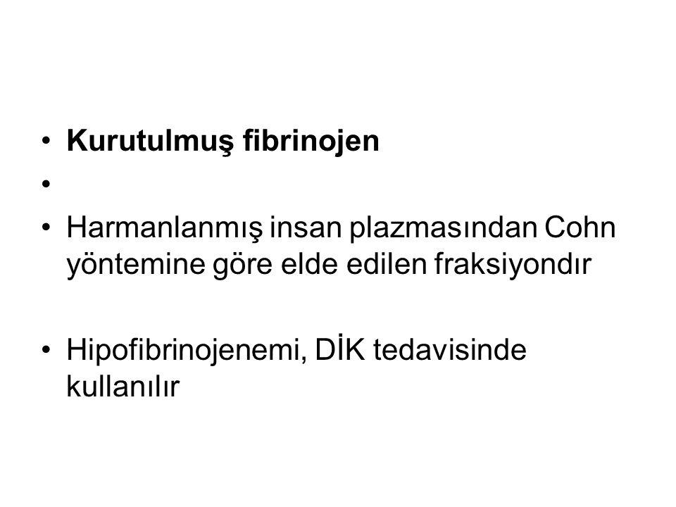 •Kurutulmuş fibrinojen • •Harmanlanmış insan plazmasından Cohn yöntemine göre elde edilen fraksiyondır •Hipofibrinojenemi, DİK tedavisinde kullanılır