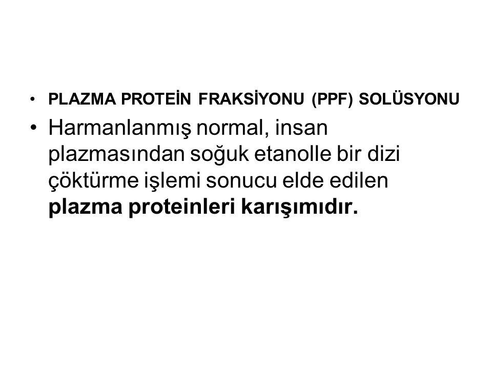 •PLAZMA PROTEİN FRAKSİYONU (PPF) SOLÜSYONU •Harmanlanmış normal, insan plazmasından soğuk etanolle bir dizi çöktürme işlemi sonucu elde edilen plazma