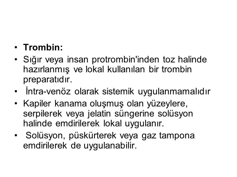 •Trombin: •Sığır veya insan protrombin'inden toz halinde hazırlanmış ve lokal kullanılan bir trombin preparatıdır. • İntra-venöz olarak sistemik uygul