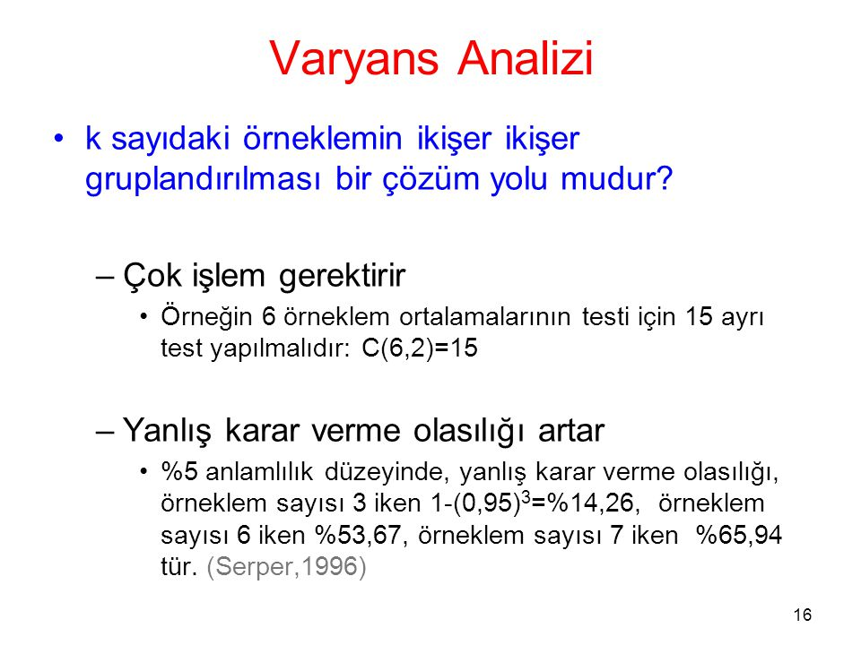 16 Varyans Analizi •k sayıdaki örneklemin ikişer ikişer gruplandırılması bir çözüm yolu mudur? –Çok işlem gerektirir •Örneğin 6 örneklem ortalamaların