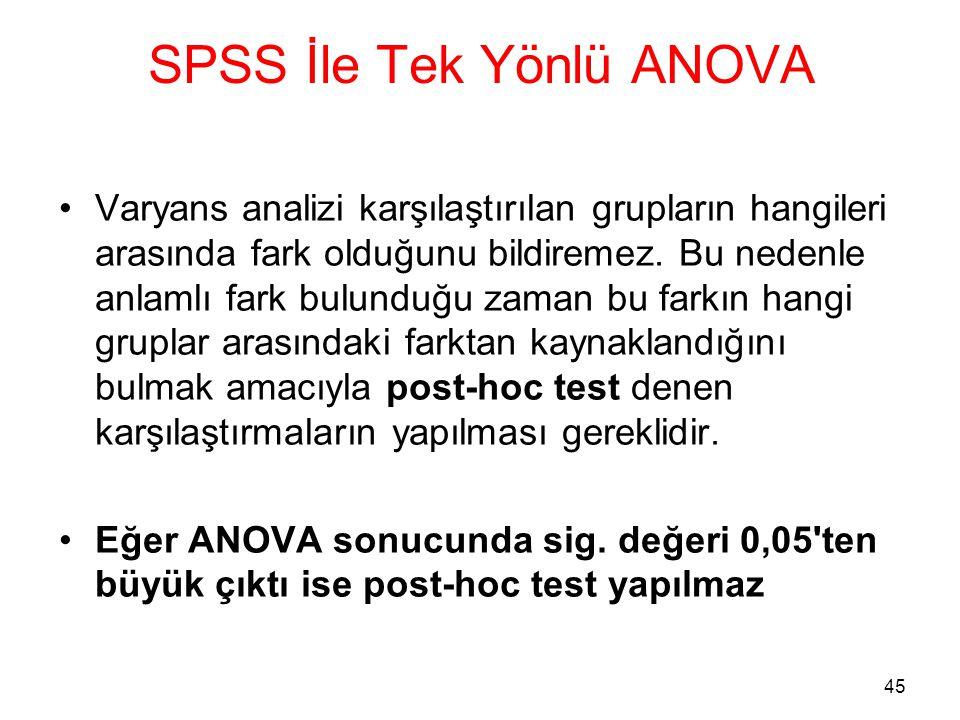 45 SPSS İle Tek Yönlü ANOVA •Varyans analizi karşılaştırılan grupların hangileri arasında fark olduğunu bildiremez. Bu nedenle anlamlı fark bulunduğu
