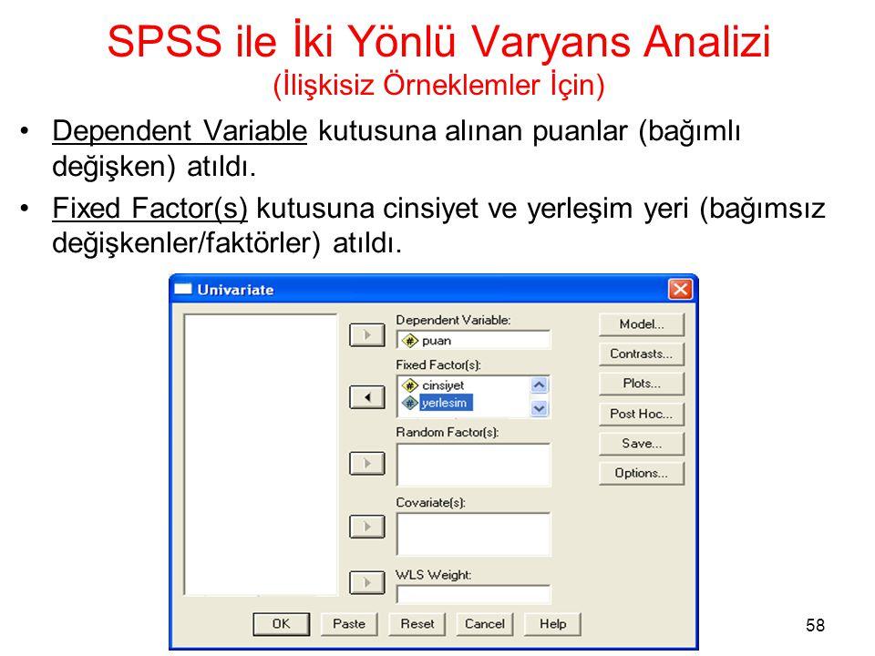 58 SPSS ile İki Yönlü Varyans Analizi (İlişkisiz Örneklemler İçin) •Dependent Variable kutusuna alınan puanlar (bağımlı değişken) atıldı. •Fixed Facto