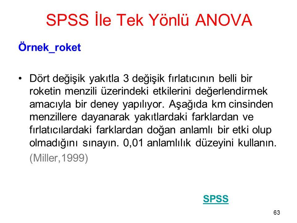 63 SPSS İle Tek Yönlü ANOVA Örnek_roket •Dört değişik yakıtla 3 değişik fırlatıcının belli bir roketin menzili üzerindeki etkilerini değerlendirmek am