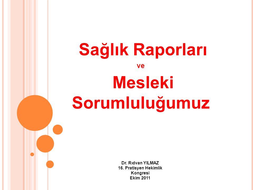 Sağlık Raporları ve Mesleki Sorumluluğumuz Dr. Rıdvan YILMAZ 16. Pratisyen Hekimlik Kongresi Ekim 2011