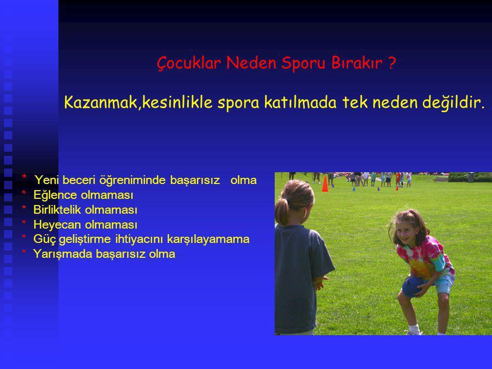 Çocuklar Neden Sporu Bırakır ? Kazanmak,kesinlikle spora katılmada tek neden değildir. * Yeni beceri öğreniminde başarısız olma * Eğlence olmaması * B