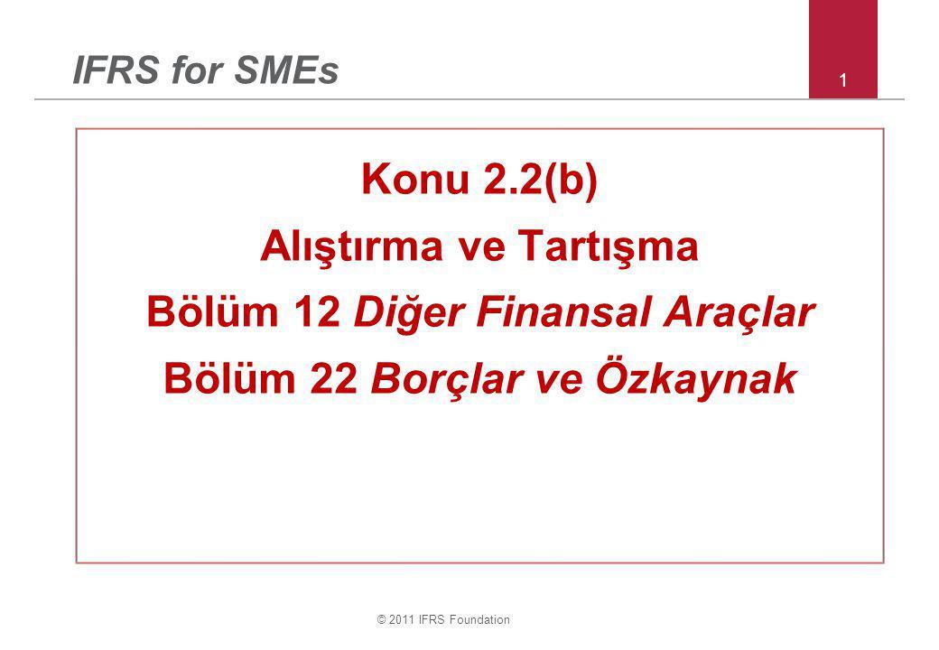 © 2011 IFRS Foundation 1 IFRS for SMEs Konu 2.2(b) Alıştırma ve Tartışma Bölüm 12 Diğer Finansal Araçlar Bölüm 22 Borçlar ve Özkaynak