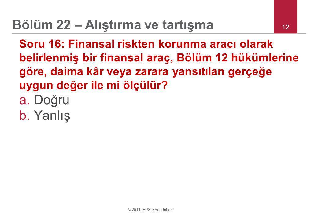 © 2011 IFRS Foundation 12 Soru 16: Finansal riskten korunma aracı olarak belirlenmiş bir finansal araç, Bölüm 12 hükümlerine göre, daima kâr veya zarara yansıtılan gerçeğe uygun değer ile mi ölçülür.