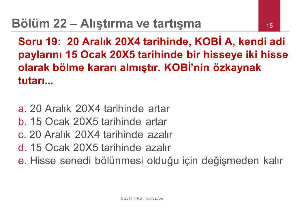 © 2011 IFRS Foundation 15 Soru 19: 20 Aralık 20X4 tarihinde, KOBİ A, kendi adi paylarını 15 Ocak 20X5 tarihinde bir hisseye iki hisse olarak bölme kararı almıştır.