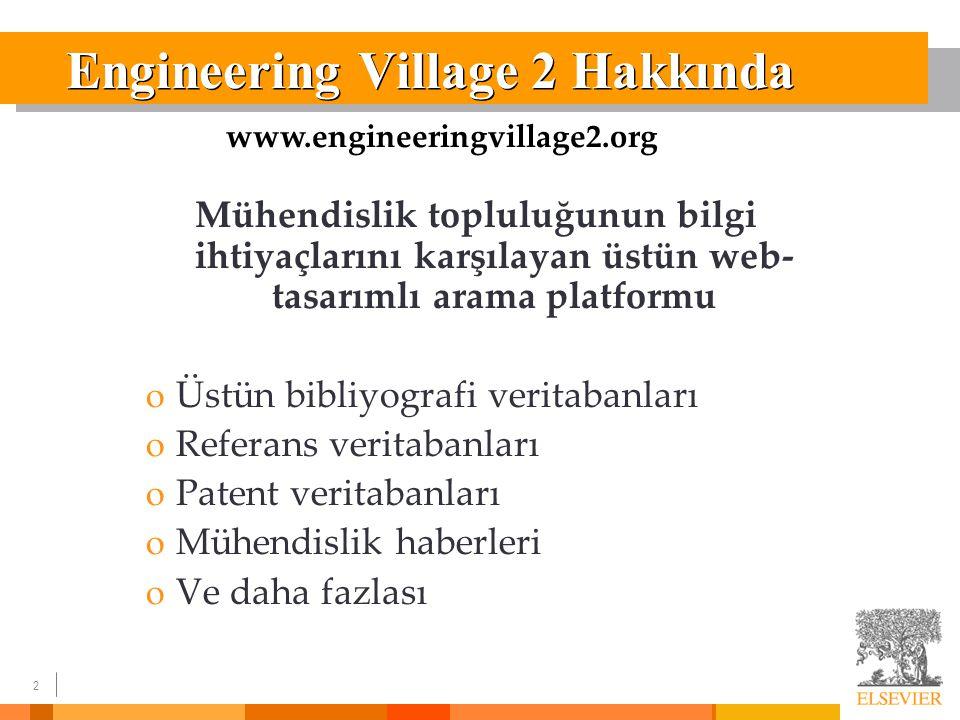 2 Engineering Village 2 Hakkında Mühendislik topluluğunun bilgi ihtiyaçlarını karşılayan üstün web- tasarımlı arama platformu o Üstün bibliyografi veritabanları o Referans veritabanları o Patent veritabanları o Mühendislik haberleri o Ve daha fazlası www.engineeringvillage2.org