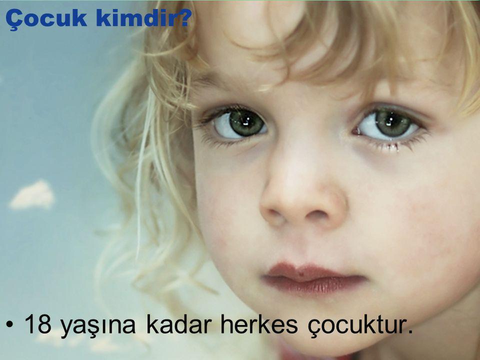 •18 yaşına kadar herkes çocuktur. Çocuk kimdir?