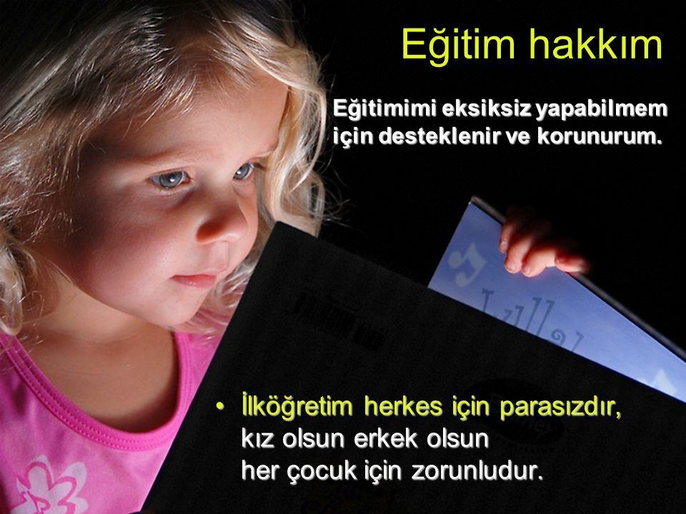 •İlköğretim herkes için parasızdır, kız olsun erkek olsun her çocuk için zorunludur. Eğitim hakkım e Eğitimimi eksiksiz yapabilmem için desteklenir ve
