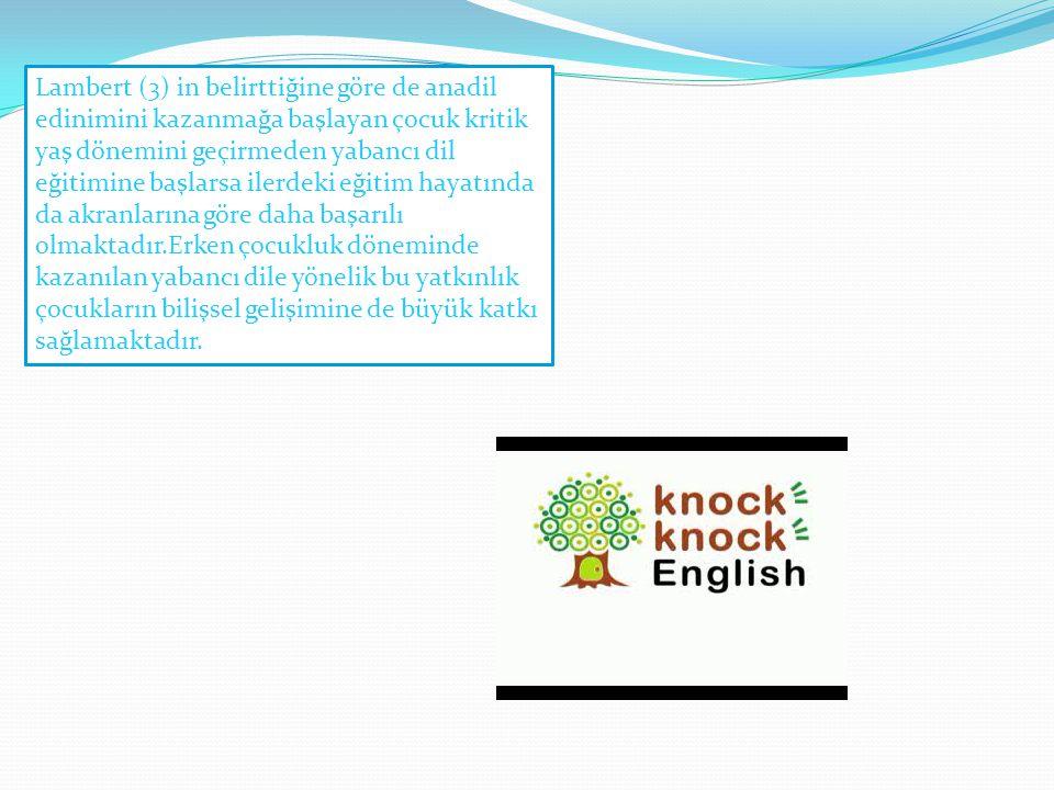 Lambert (3) in belirttiğine göre de anadil edinimini kazanmağa başlayan çocuk kritik yaş dönemini geçirmeden yabancı dil eğitimine başlarsa ilerdeki e