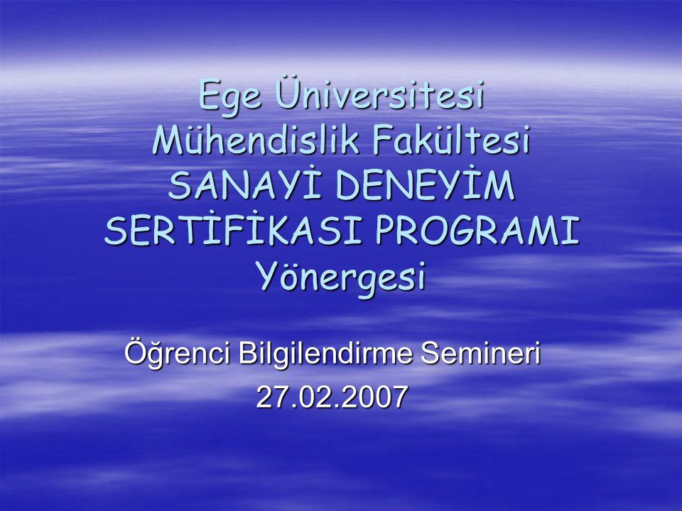 Ege Üniversitesi Mühendislik Fakültesi SANAYİ DENEYİM SERTİFİKASI PROGRAMI Yönergesi Öğrenci Bilgilendirme Semineri 27.02.2007