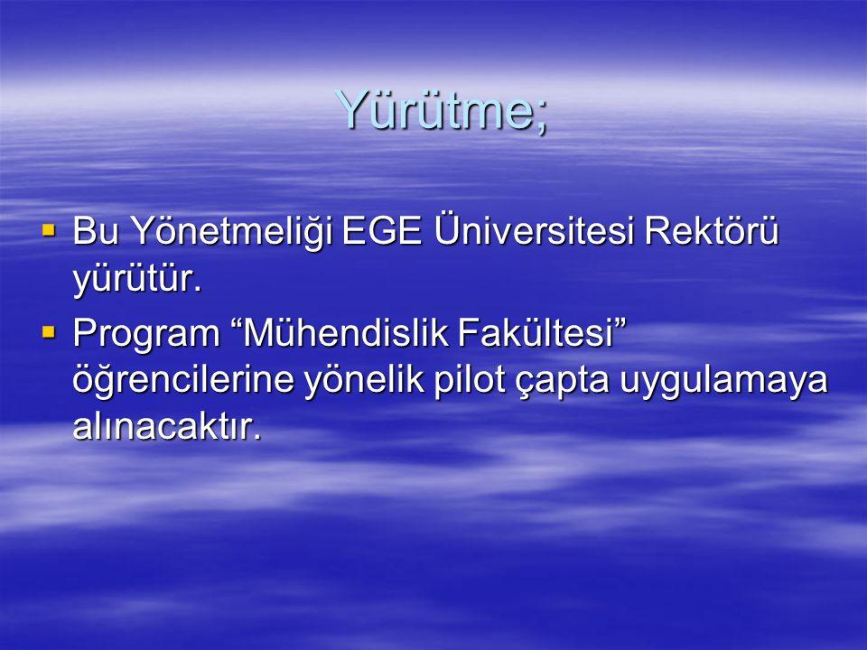 """Yürütme;  Bu Yönetmeliği EGE Üniversitesi Rektörü yürütür.  Program """"Mühendislik Fakültesi"""" öğrencilerine yönelik pilot çapta uygulamaya alınacaktır"""