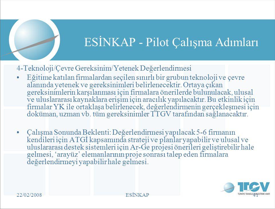 22/02/2008ESİNKAP41 ESİNKAP - Pilot Çalışma Adımları 4-Teknoloji/Çevre Gereksinim/Yetenek Değerlendirmesi •Eğitime katılan firmalardan seçilen sınırlı
