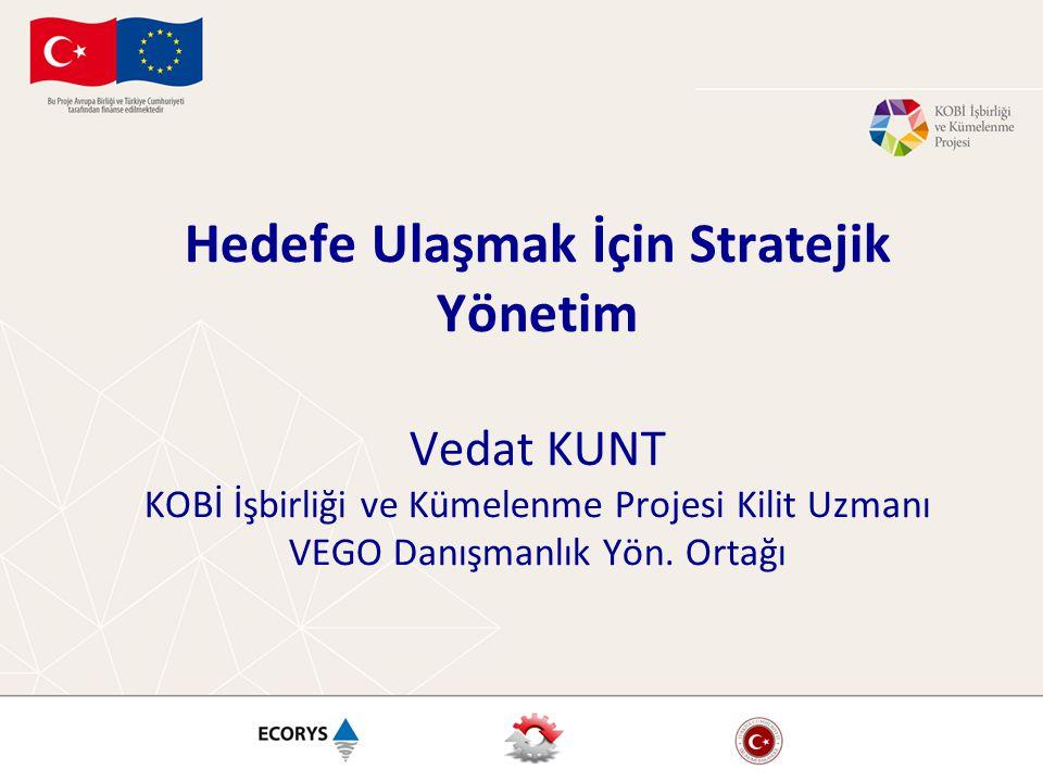Hedefe Ulaşmak İçin Stratejik Yönetim Vedat KUNT KOBİ İşbirliği ve Kümelenme Projesi Kilit Uzmanı VEGO Danışmanlık Yön. Ortağı