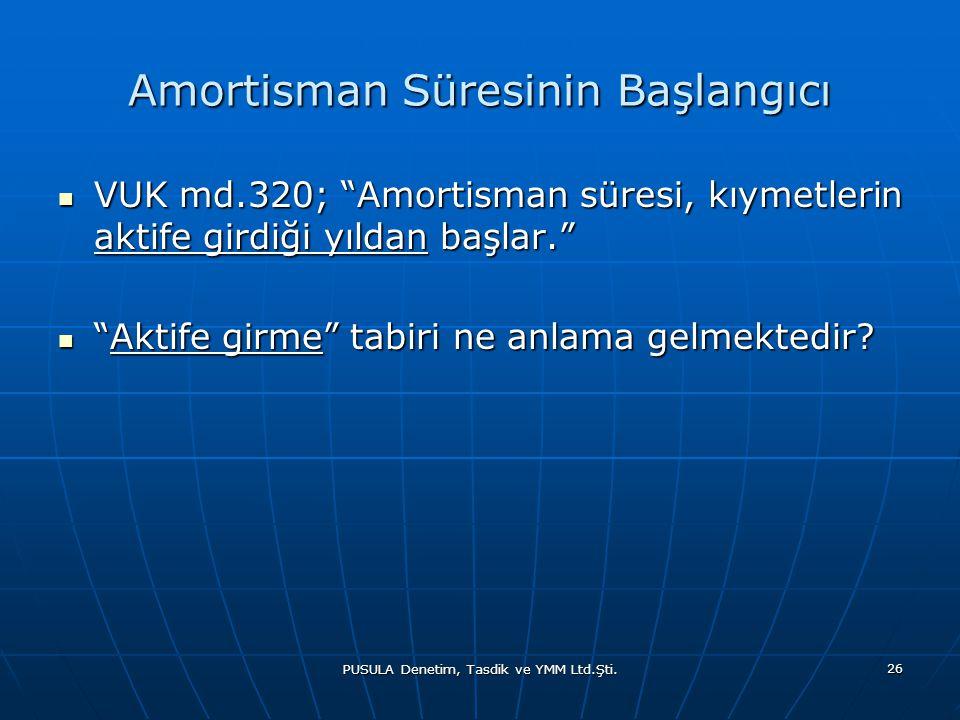 """PUSULA Denetim, Tasdik ve YMM Ltd.Şti. 26 Amortisman Süresinin Başlangıcı  VUK md.320; """"Amortisman süresi, kıymetlerin aktife girdiği yıldan başlar."""""""